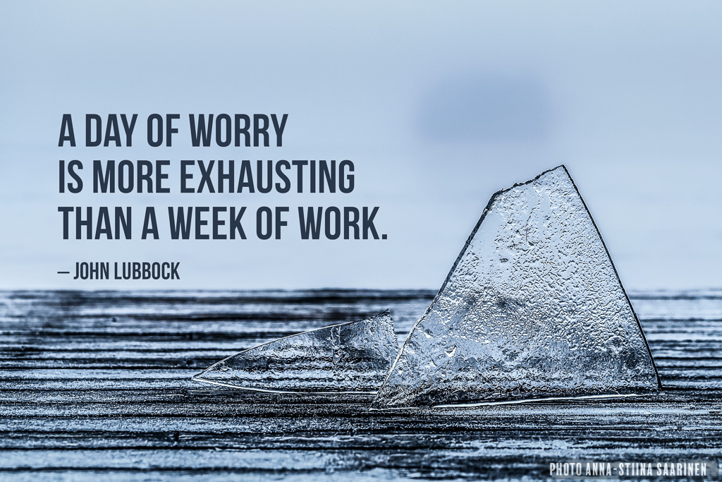 Quote A Day of worry is more exhausting than a week of work, photo Anna-Stiina Saarinen